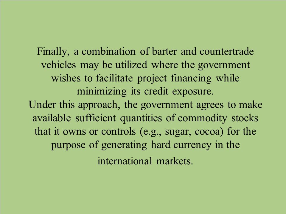 Finally, a combination of barter and countertrade vehicles may be utilized where the government wishes to facilitate project financing while minimizin