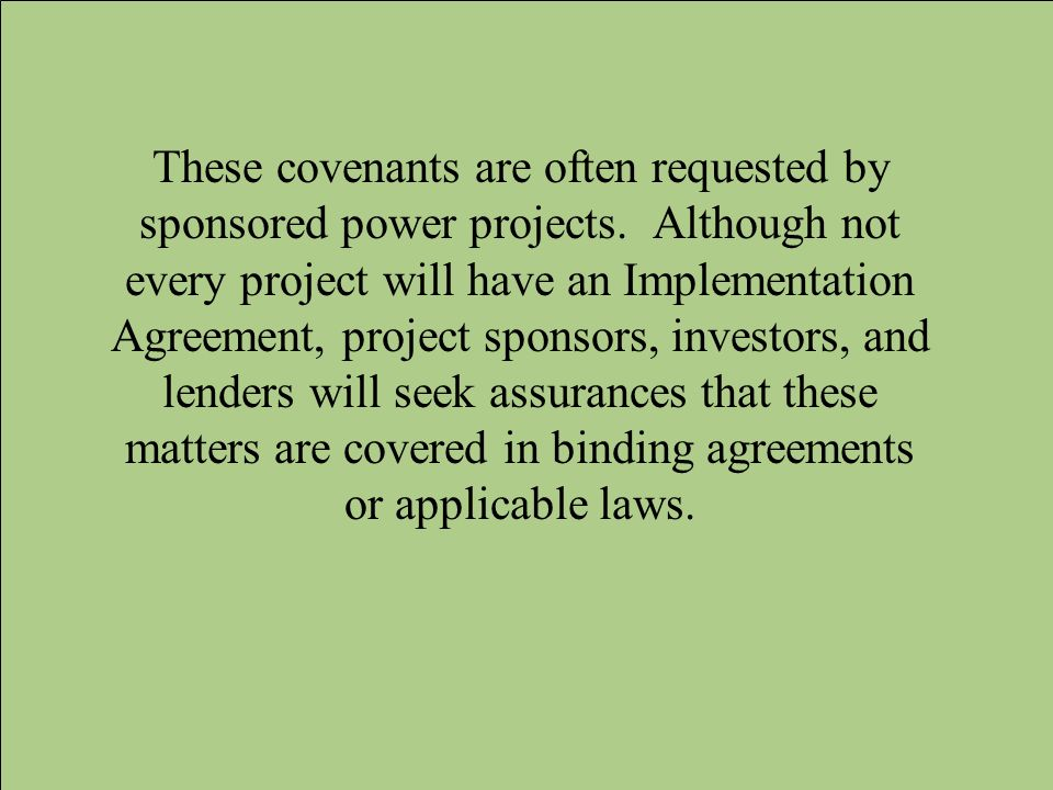 These covenants are often requested by sponsored power projects. Although not every project will have an Implementation Agreement, project sponsors, i