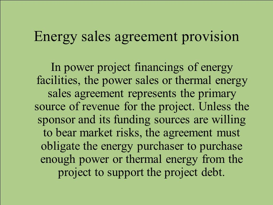 Energy sales agreement provision In power project financings of energy facilities, the power sales or thermal energy sales agreement represents the pr