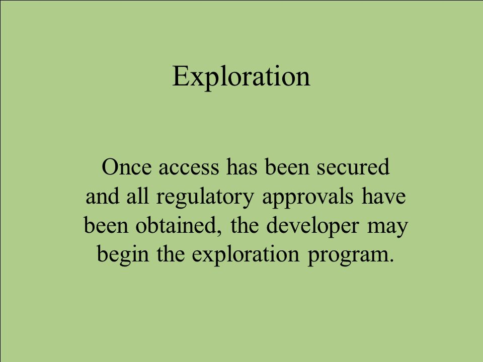 Exploration Once access has been secured and all regulatory approvals have been obtained, the developer may begin the exploration program.