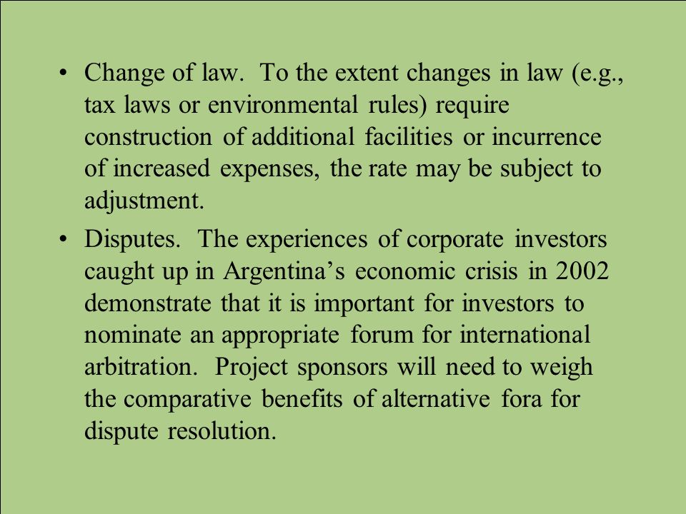 Change of law. To the extent changes in law (e.g., tax laws or environmental rules) require construction of additional facilities or incurrence of inc