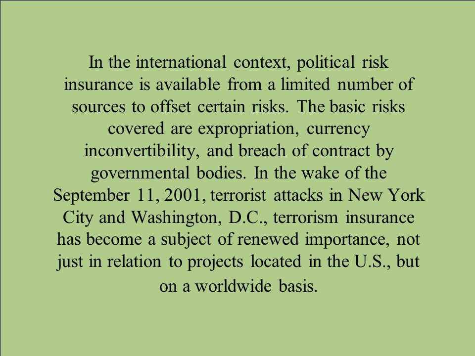 In the international context, political risk insurance is available from a limited number of sources to offset certain risks. The basic risks covered