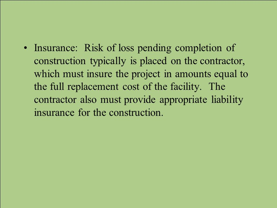 Insurance: Risk of loss pending completion of construction typically is placed on the contractor, which must insure the project in amounts equal to th