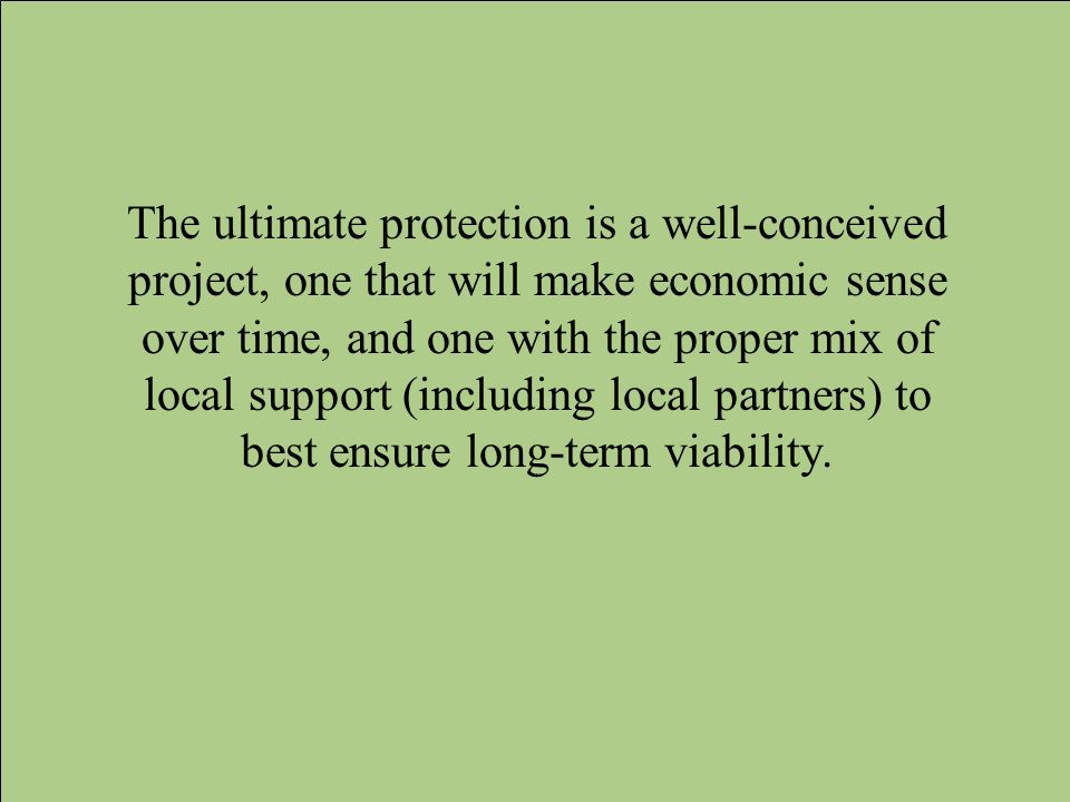 The ultimate protection is a well-conceived project, one that will make economic sense over time, and one with the proper mix of local support (includ