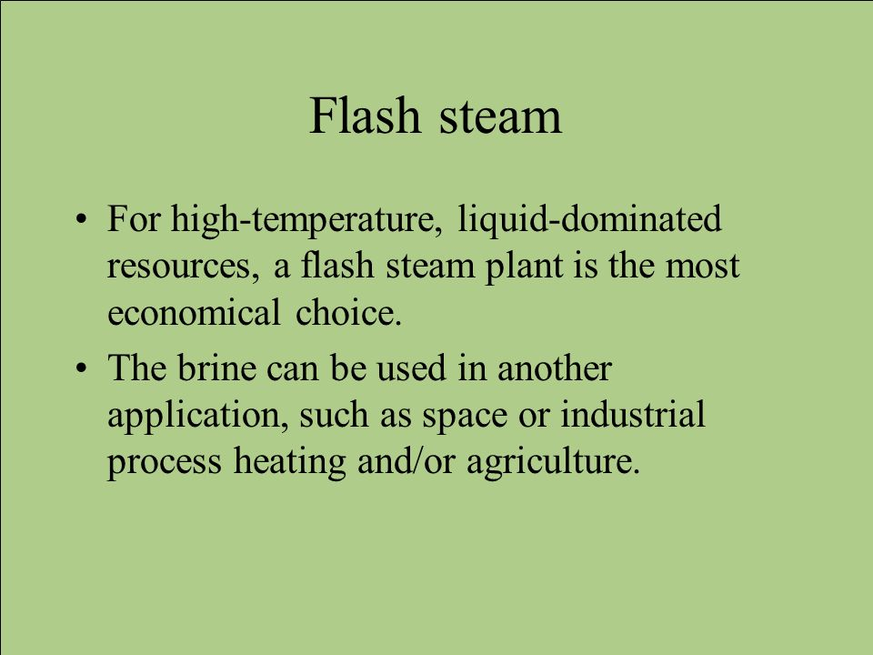 Flash steam For high-temperature, liquid-dominated resources, a flash steam plant is the most economical choice. The brine can be used in another appl