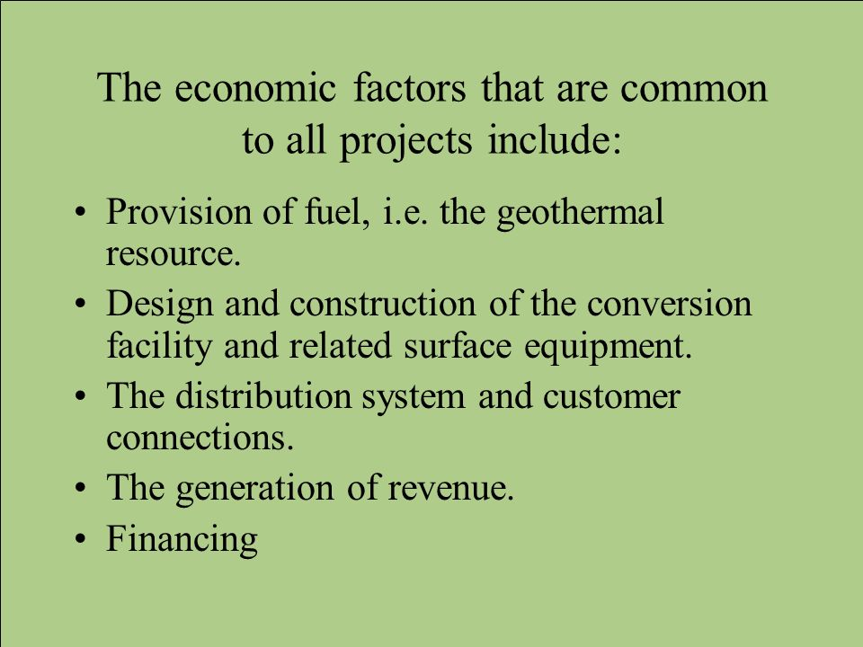 The economic factors that are common to all projects include: Provision of fuel, i.e. the geothermal resource. Design and construction of the conversi