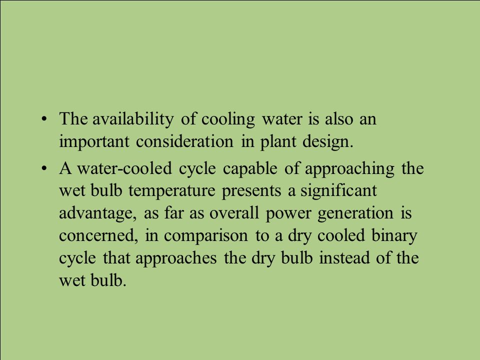The availability of cooling water is also an important consideration in plant design. A water-cooled cycle capable of approaching the wet bulb tempera