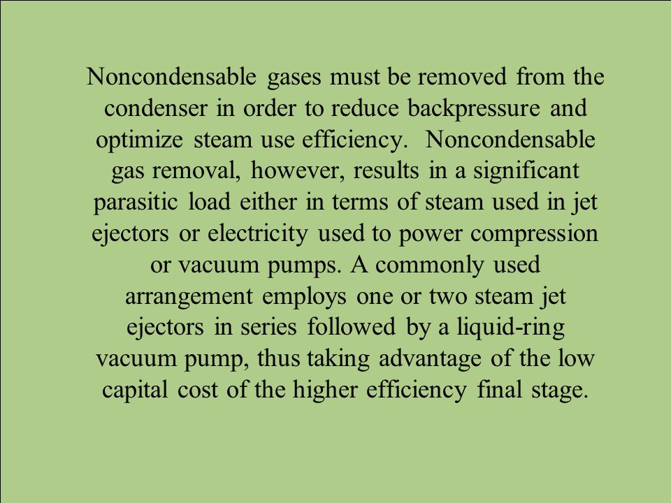 Noncondensable gases must be removed from the condenser in order to reduce backpressure and optimize steam use efficiency. Noncondensable gas removal,