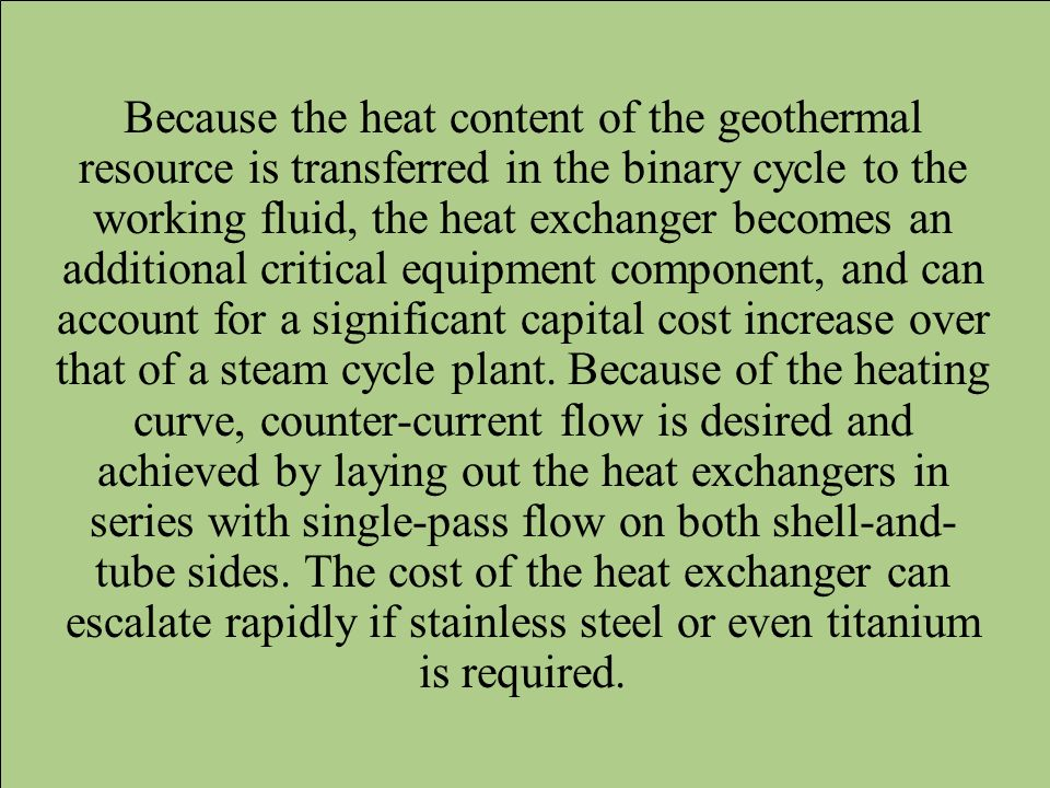 Because the heat content of the geothermal resource is transferred in the binary cycle to the working fluid, the heat exchanger becomes an additional