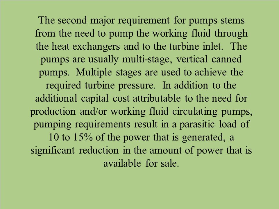 The second major requirement for pumps stems from the need to pump the working fluid through the heat exchangers and to the turbine inlet. The pumps a