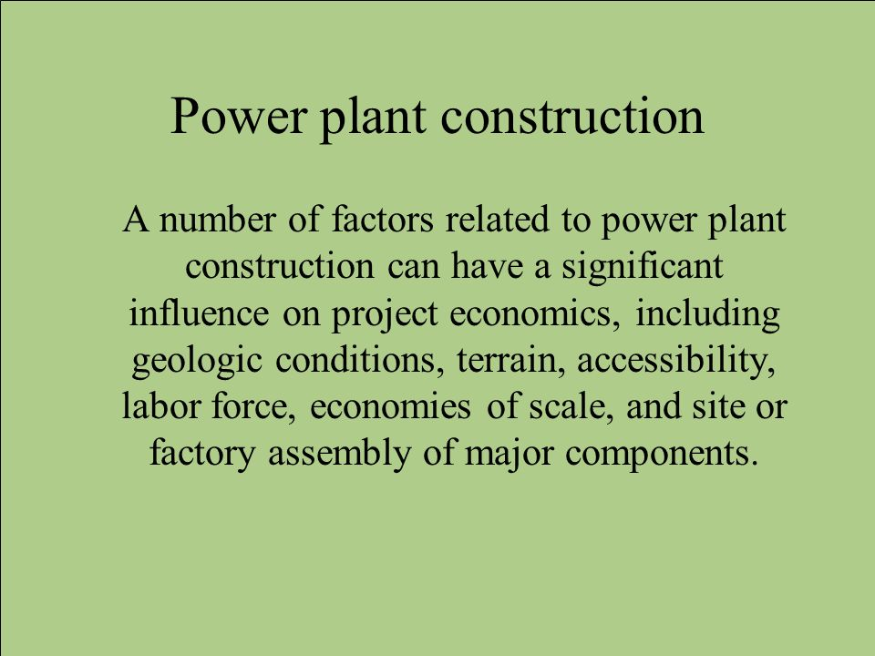 Power plant construction A number of factors related to power plant construction can have a significant influence on project economics, including geol