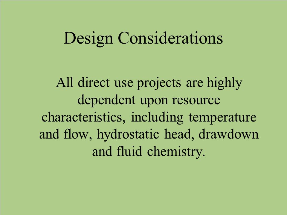 Design Considerations All direct use projects are highly dependent upon resource characteristics, including temperature and flow, hydrostatic head, dr