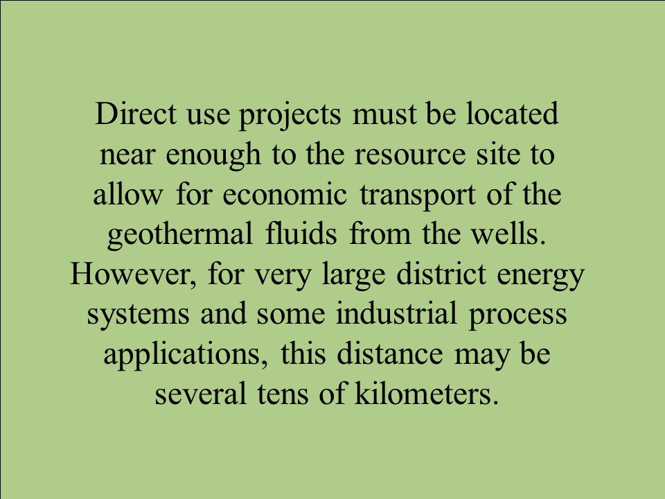 Direct use projects must be located near enough to the resource site to allow for economic transport of the geothermal fluids from the wells. However,