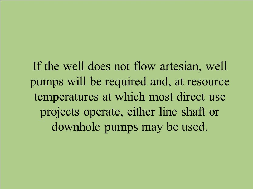 If the well does not flow artesian, well pumps will be required and, at resource temperatures at which most direct use projects operate, either line s