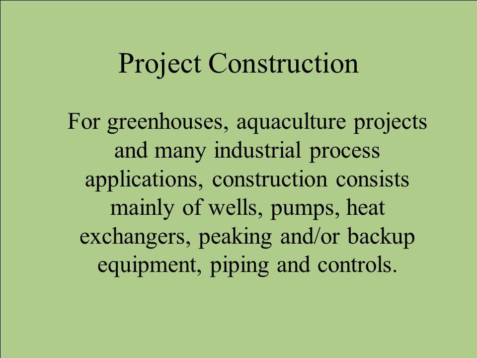 Project Construction For greenhouses, aquaculture projects and many industrial process applications, construction consists mainly of wells, pumps, hea