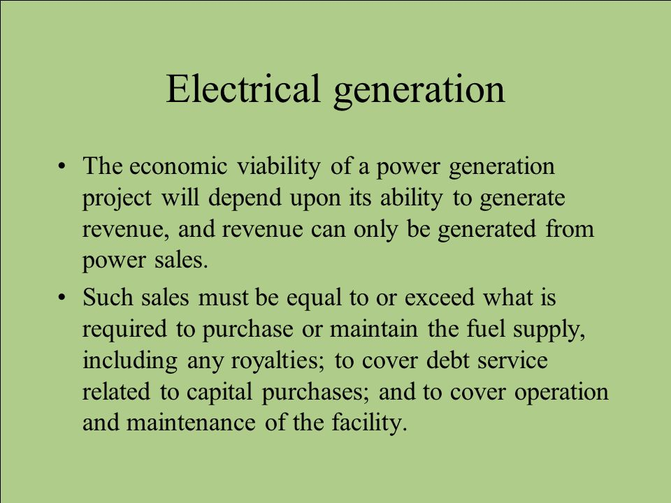 Electrical generation The economic viability of a power generation project will depend upon its ability to generate revenue, and revenue can only be g