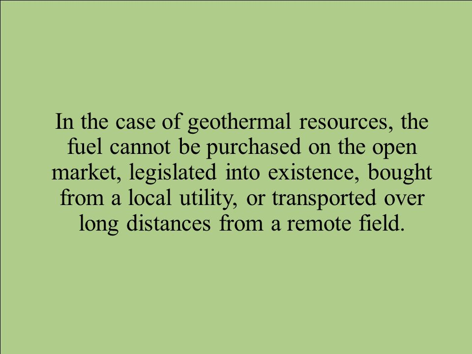 In the case of geothermal resources, the fuel cannot be purchased on the open market, legislated into existence, bought from a local utility, or trans