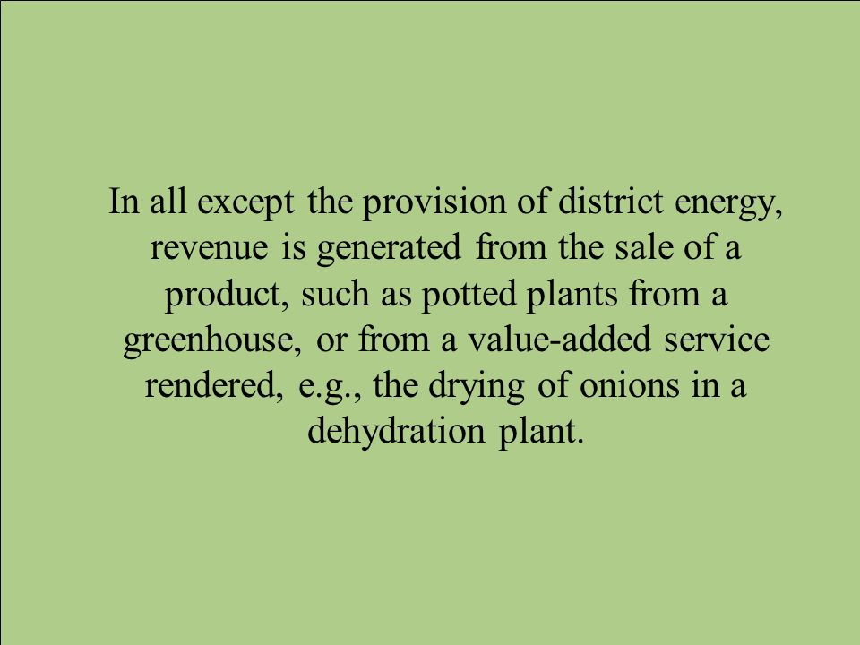 In all except the provision of district energy, revenue is generated from the sale of a product, such as potted plants from a greenhouse, or from a va