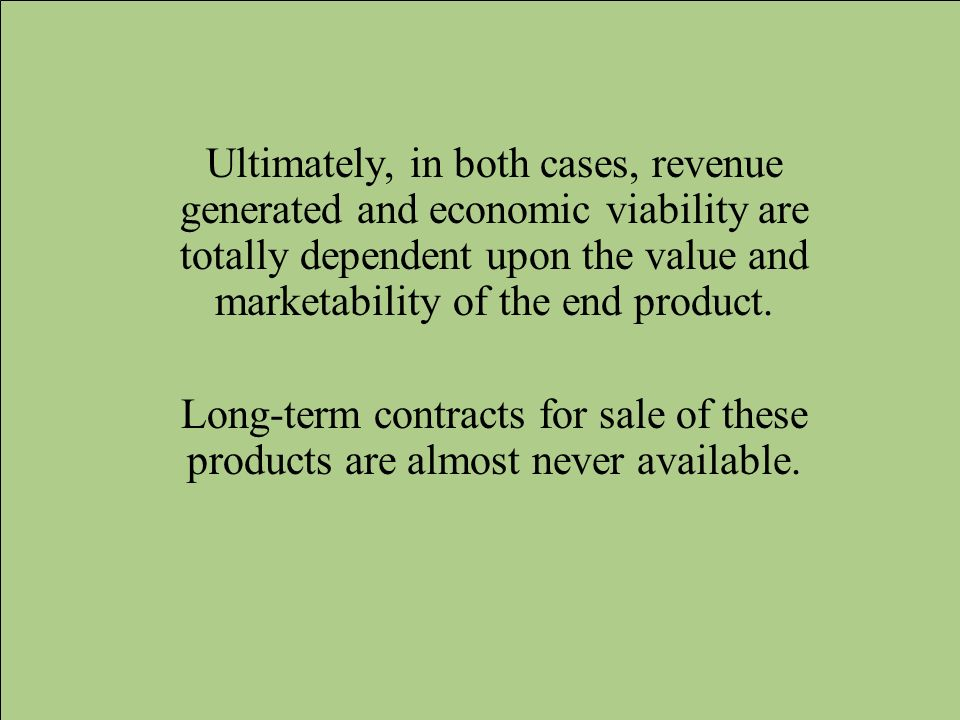 Ultimately, in both cases, revenue generated and economic viability are totally dependent upon the value and marketability of the end product. Long-te