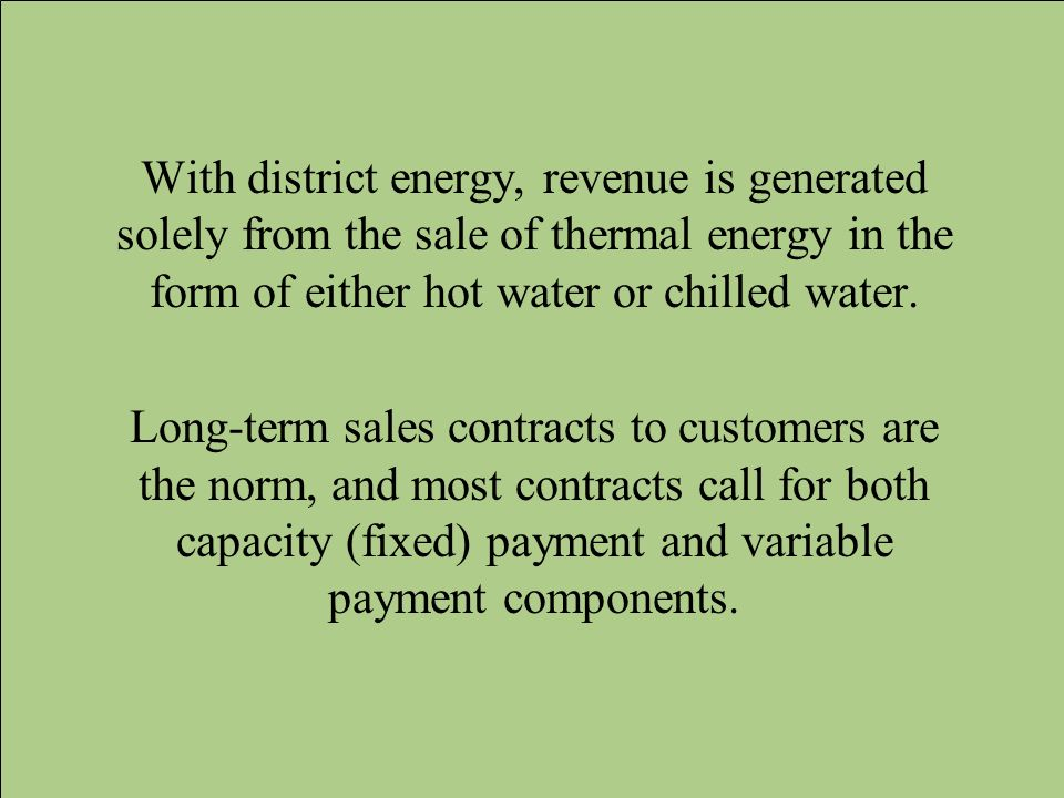 With district energy, revenue is generated solely from the sale of thermal energy in the form of either hot water or chilled water. Long-term sales co