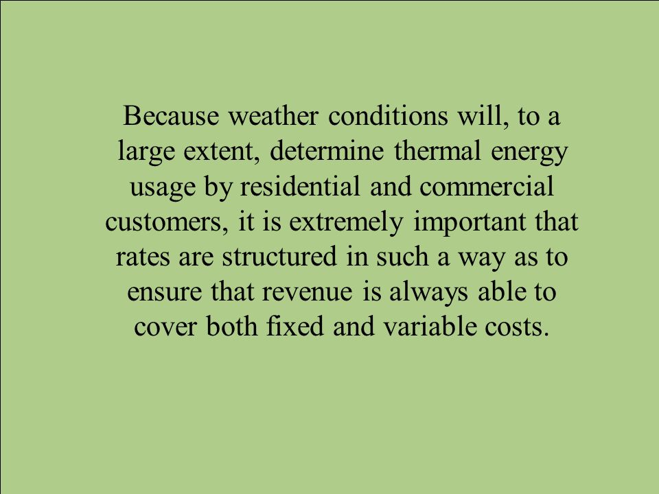 Because weather conditions will, to a large extent, determine thermal energy usage by residential and commercial customers, it is extremely important