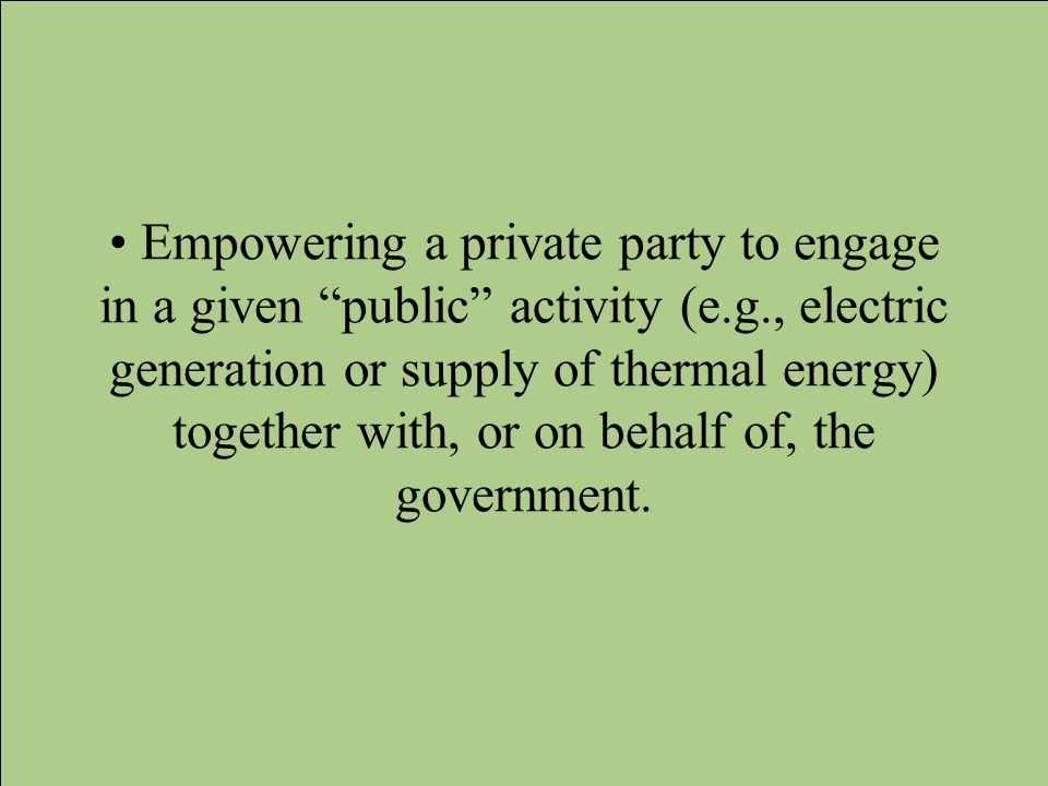 Empowering a private party to engage in a given public activity (e.g., electric generation or supply of thermal energy) together with, or on behalf of