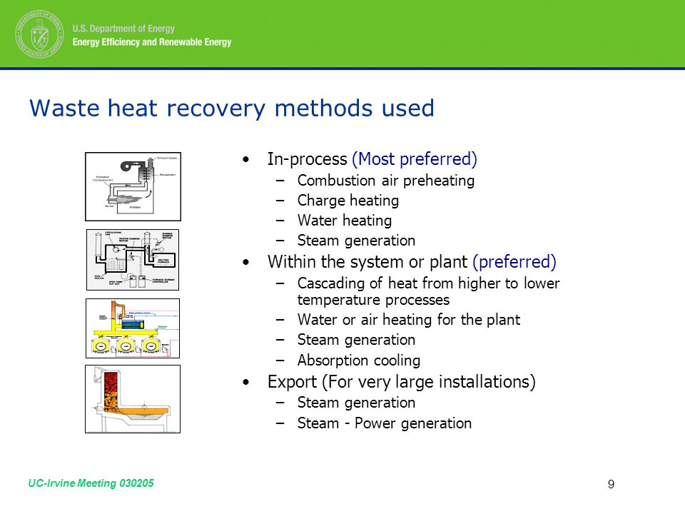 UC-Irvine Meeting Waste heat recovery methods used In-process (Most preferred) –Combustion air preheating –Charge heating –Water heating –Steam generation Within the system or plant (preferred) –Cascading of heat from higher to lower temperature processes –Water or air heating for the plant –Steam generation –Absorption cooling Export (For very large installations) –Steam generation –Steam - Power generation