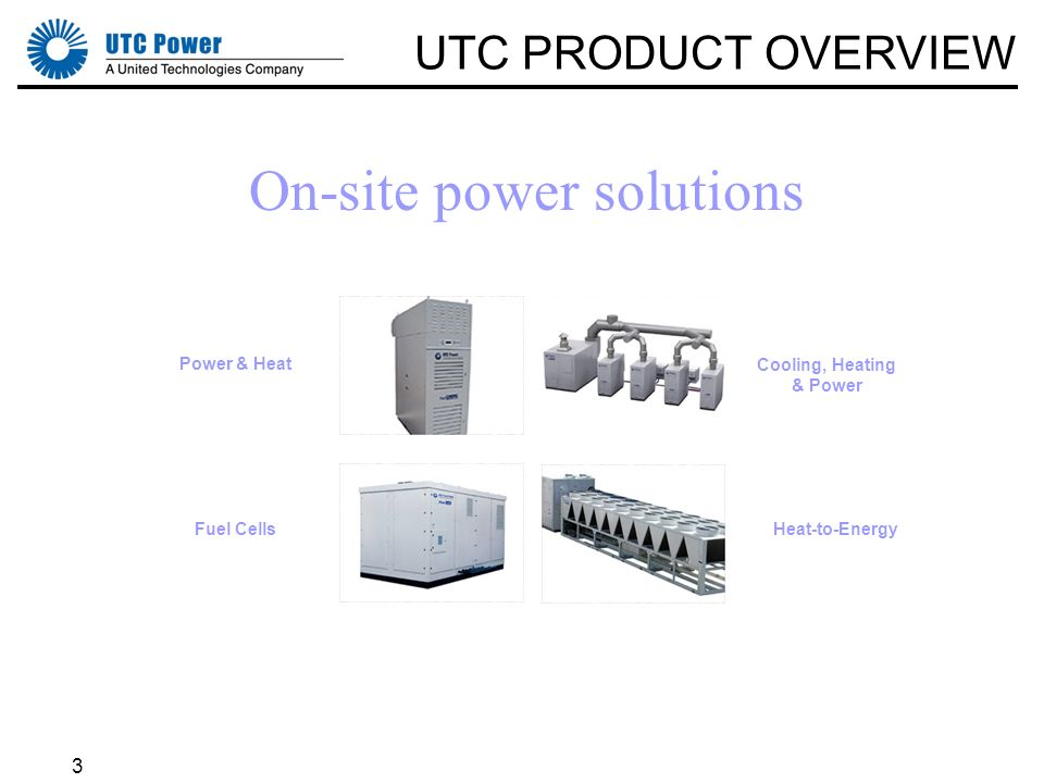 3 Cooling, Heating & Power Fuel CellsHeat-to-Energy Power & Heat On-site power solutions UTC PRODUCT OVERVIEW
