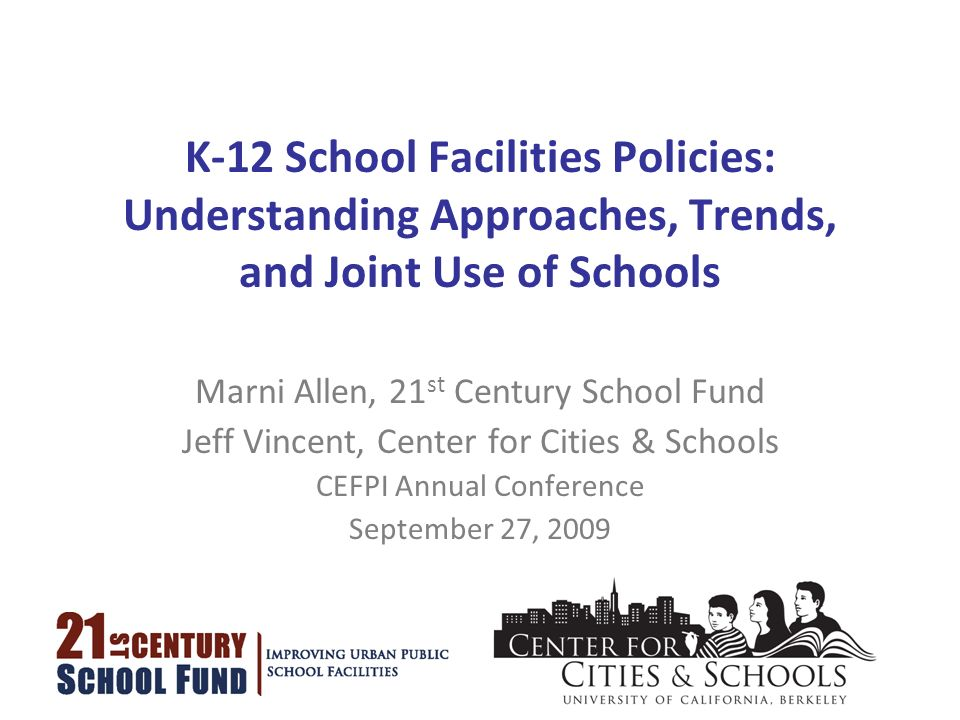 K-12 School Facilities Policies: Understanding Approaches, Trends, and Joint Use of Schools Marni Allen, 21 st Century School Fund Jeff Vincent, Center for Cities & Schools CEFPI Annual Conference September 27, 2009