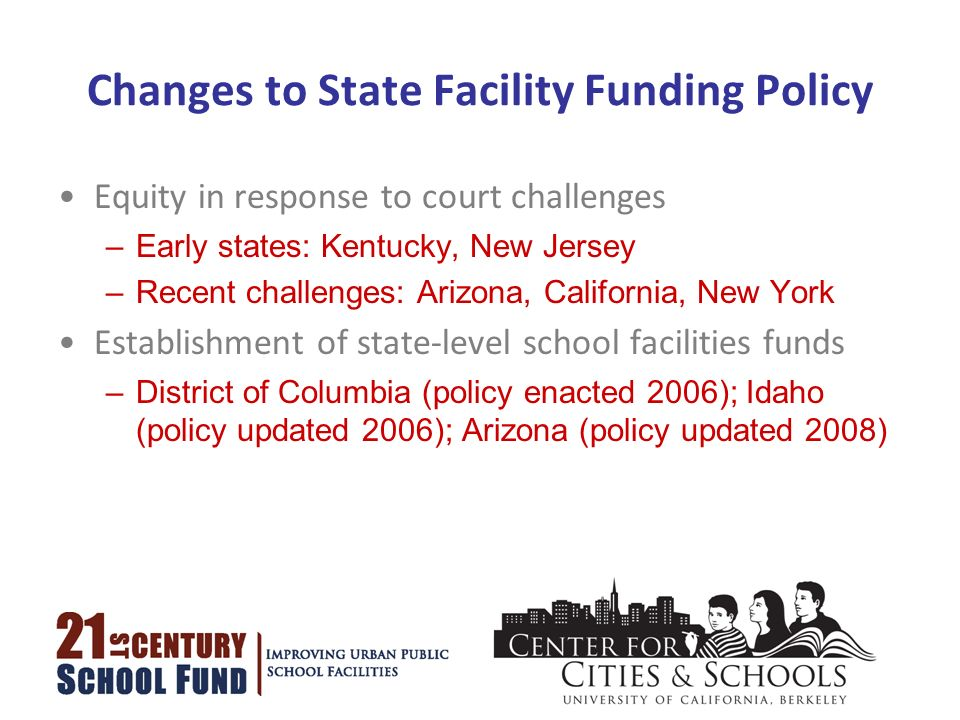 Changes to State Facility Funding Policy Equity in response to court challenges –Early states: Kentucky, New Jersey –Recent challenges: Arizona, California, New York Establishment of state-level school facilities funds –District of Columbia (policy enacted 2006); Idaho (policy updated 2006); Arizona (policy updated 2008)