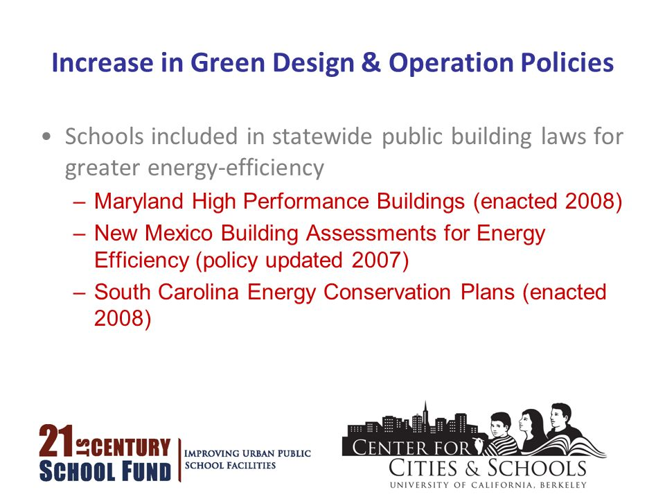 Increase in Green Design & Operation Policies Schools included in statewide public building laws for greater energy-efficiency –Maryland High Performance Buildings (enacted 2008) –New Mexico Building Assessments for Energy Efficiency (policy updated 2007) –South Carolina Energy Conservation Plans (enacted 2008)