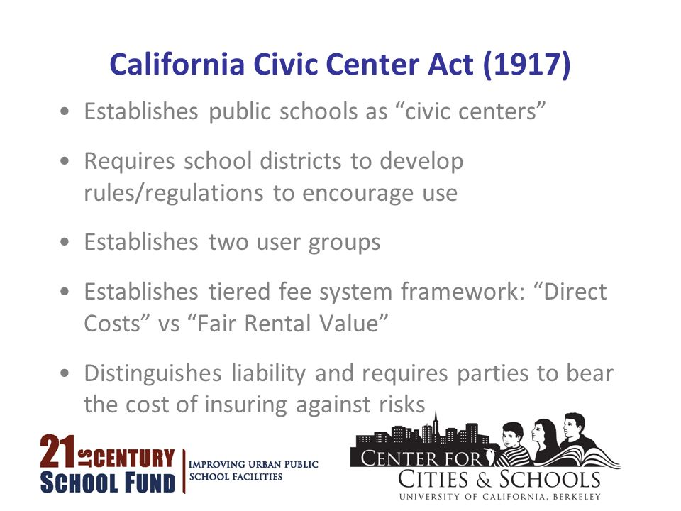 California Civic Center Act (1917) Establishes public schools as civic centers Requires school districts to develop rules/regulations to encourage use Establishes two user groups Establishes tiered fee system framework: Direct Costs vs Fair Rental Value Distinguishes liability and requires parties to bear the cost of insuring against risks