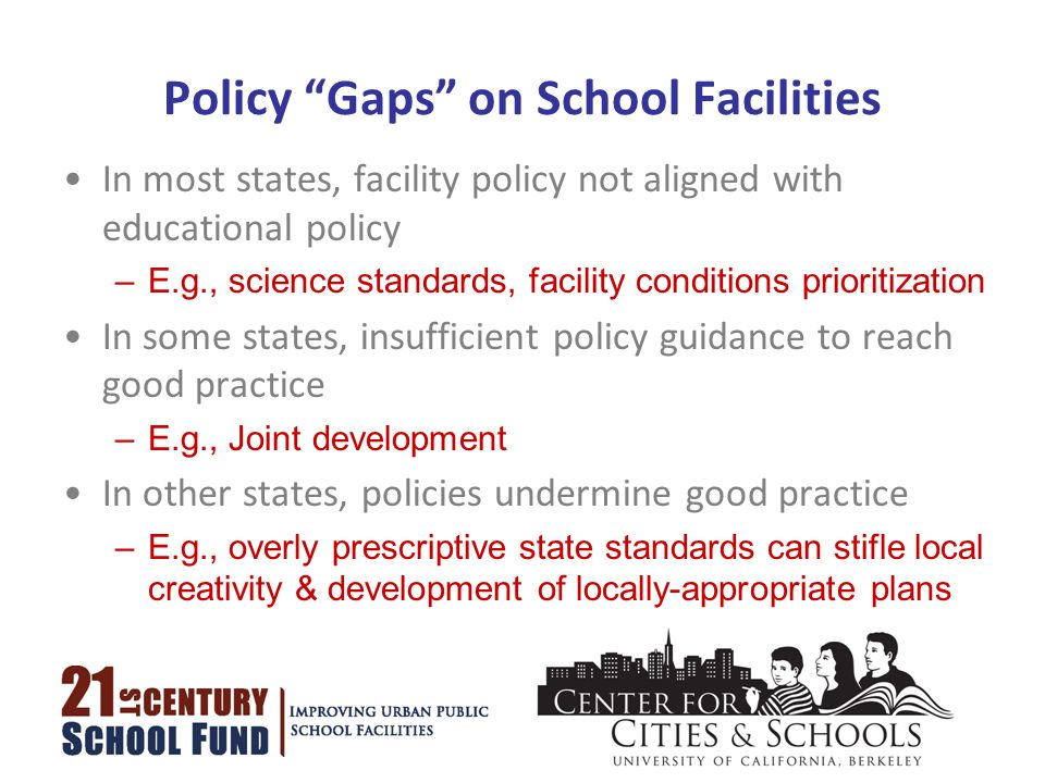 Policy Gaps on School Facilities In most states, facility policy not aligned with educational policy –E.g., science standards, facility conditions prioritization In some states, insufficient policy guidance to reach good practice –E.g., Joint development In other states, policies undermine good practice –E.g., overly prescriptive state standards can stifle local creativity & development of locally-appropriate plans