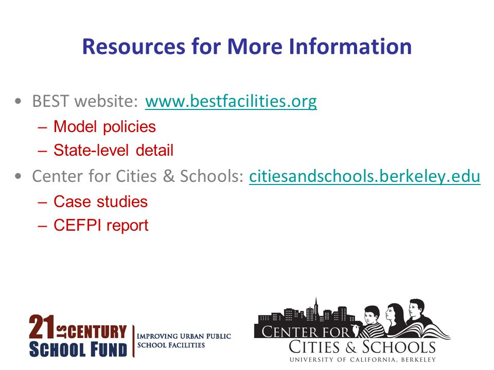 Resources for More Information BEST website: www.bestfacilities.orgwww.bestfacilities.org –Model policies –State-level detail Center for Cities & Schools: citiesandschools.berkeley.educitiesandschools.berkeley.edu –Case studies –CEFPI report