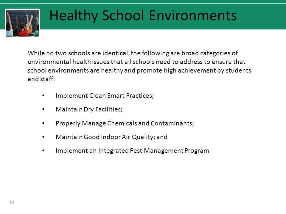 14 Healthy School Environments While no two schools are identical, the following are broad categories of environmental health issues that all schools need to address to ensure that school environments are healthy and promote high achievement by students and staff: Implement Clean Smart Practices; Maintain Dry Facilities; Properly Manage Chemicals and Contaminants; Maintain Good Indoor Air Quality; and Implement an Integrated Pest Management Program 14