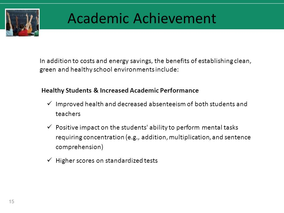 15 Academic Achievement In addition to costs and energy savings, the benefits of establishing clean, green and healthy school environments include: Healthy Students & Increased Academic Performance Improved health and decreased absenteeism of both students and teachers Positive impact on the students ability to perform mental tasks requiring concentration (e.g., addition, multiplication, and sentence comprehension) Higher scores on standardized tests 15