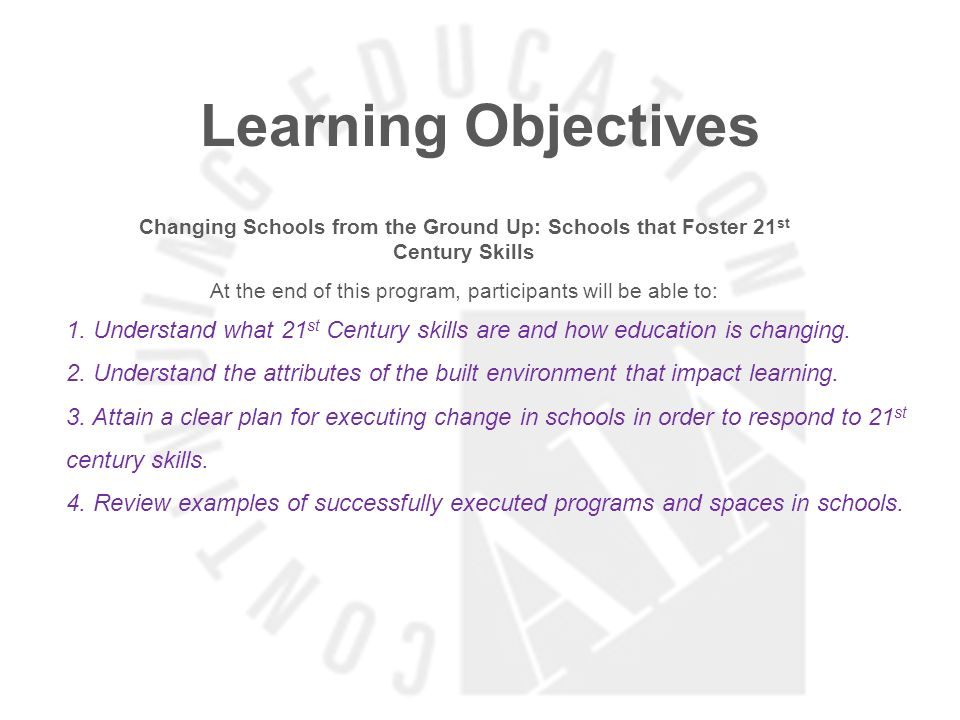 Learning Objectives Changing Schools from the Ground Up: Schools that Foster 21 st Century Skills At the end of this program, participants will be able to: 1.