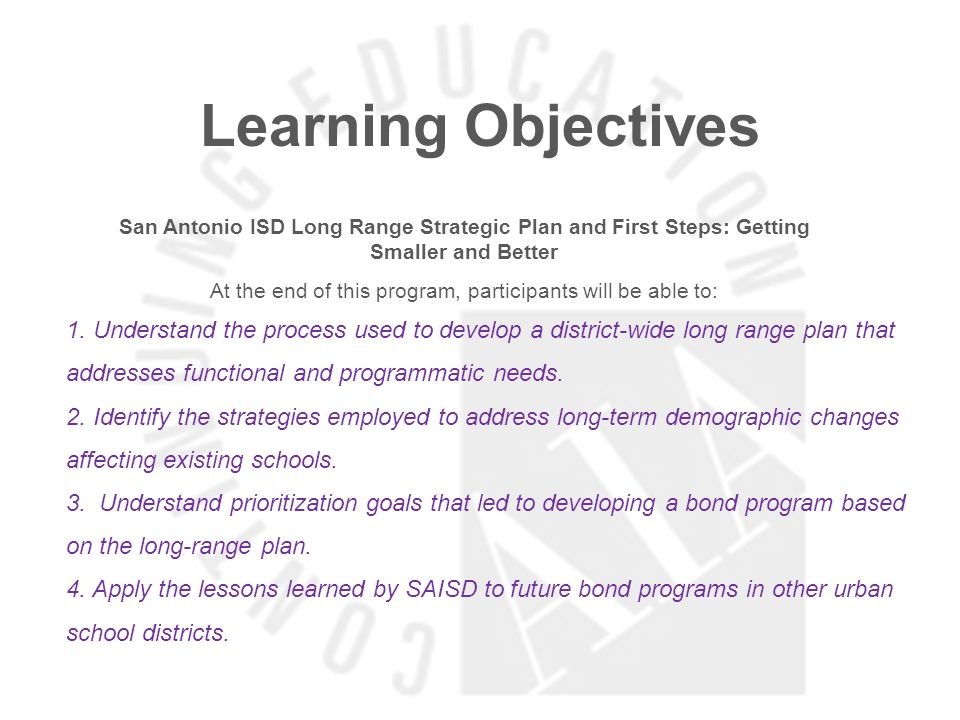 Learning Objectives San Antonio ISD Long Range Strategic Plan and First Steps: Getting Smaller and Better At the end of this program, participants will be able to: 1.
