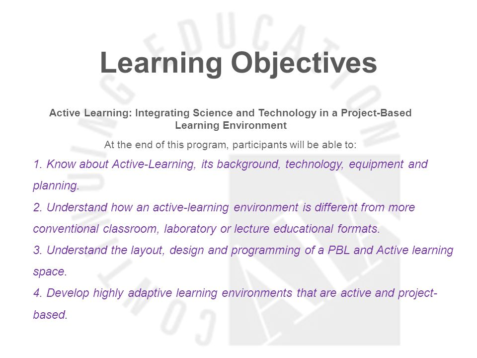 Learning Objectives Active Learning: Integrating Science and Technology in a Project-Based Learning Environment At the end of this program, participants will be able to: 1.