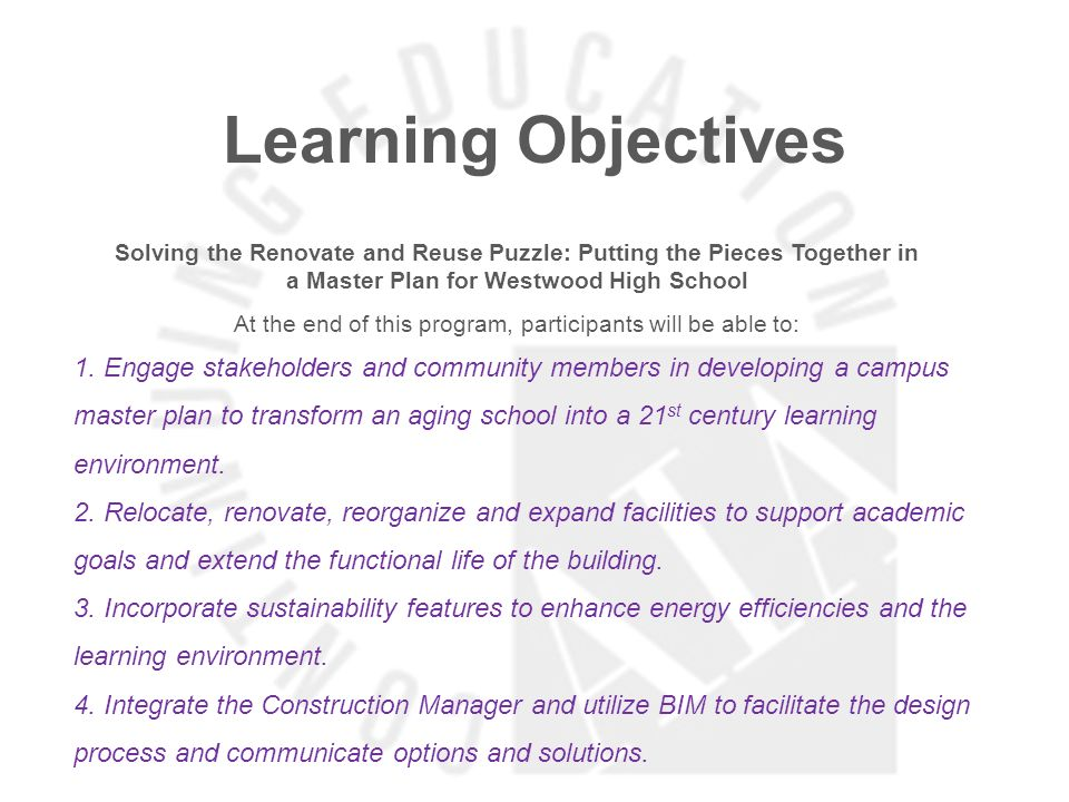 Learning Objectives Solving the Renovate and Reuse Puzzle: Putting the Pieces Together in a Master Plan for Westwood High School At the end of this program, participants will be able to: 1.