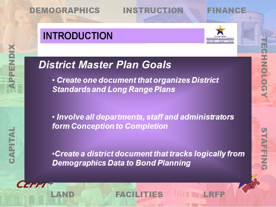 LRFP DEMOGRAPHICS FINANCE TECHNOLOGY STAFFING FACILITIES LAND CAPITAL APPENDIX INSTRUCTION District Master Plan Goals Develop or Incorporate the following information: Demographics Data Curriculum and Instruction Standards Finance Plan Staffing Plan Technology Standards Facilities and Maintenance Standards Land Needs Capital Funding Plan