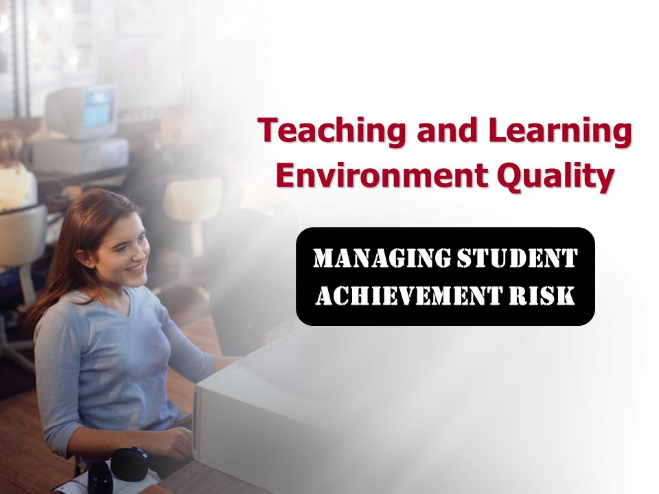 Teaching and Learning Environment Quality Teaching and Learning Environment Quality managing student achievement risk