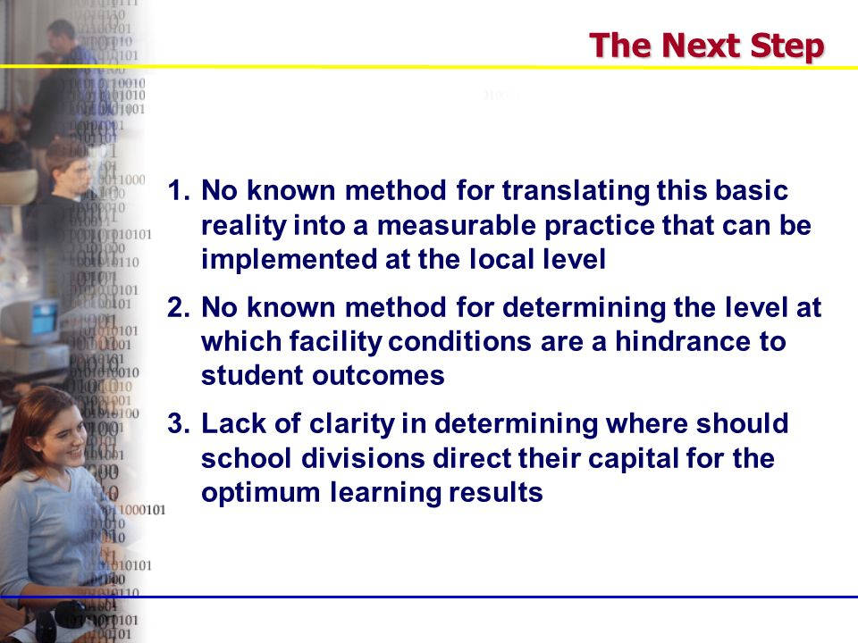 1.No known method for translating this basic reality into a measurable practice that can be implemented at the local level 2.No known method for determining the level at which facility conditions are a hindrance to student outcomes 3.Lack of clarity in determining where should school divisions direct their capital for the optimum learning results The Next Step