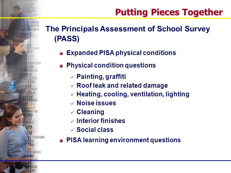 Putting Pieces Together The Principals Assessment of School Survey (PASS) Expanded PISA physical conditions Physical condition questions Painting, graffiti Roof leak and related damage Heating, cooling, ventilation, lighting Noise issues Cleaning Interior finishes Social class PISA learning environment questions