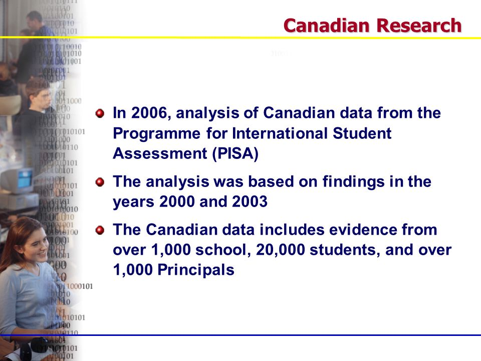 In 2006, analysis of Canadian data from the Programme for International Student Assessment (PISA) The analysis was based on findings in the years 2000 and 2003 The Canadian data includes evidence from over 1,000 school, 20,000 students, and over 1,000 Principals Canadian Research