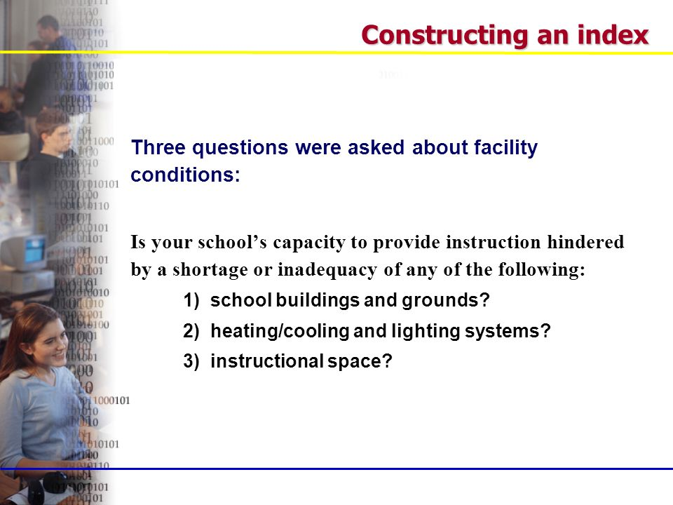 Constructing an index Three questions were asked about facility conditions: Is your schools capacity to provide instruction hindered by a shortage or inadequacy of any of the following: 1) school buildings and grounds.