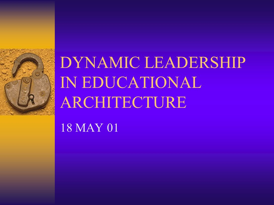 DYNAMIC LEADERSHIP IN EDUCATIONAL ARCHITECTURE 18 MAY 01