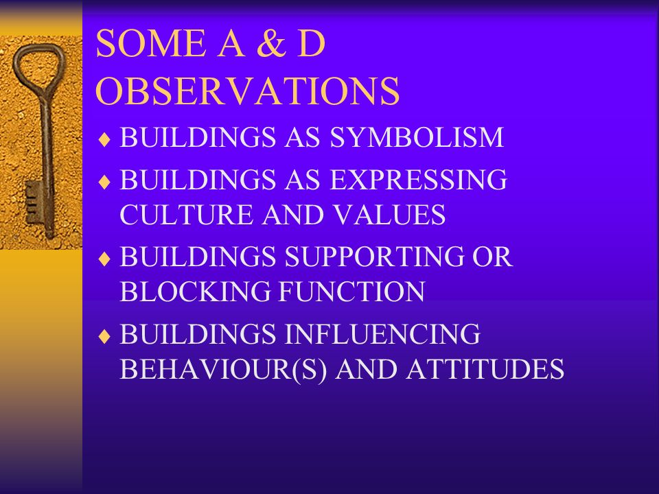SOME A & D OBSERVATIONS BUILDINGS AS SYMBOLISM BUILDINGS AS EXPRESSING CULTURE AND VALUES BUILDINGS SUPPORTING OR BLOCKING FUNCTION BUILDINGS INFLUENCING BEHAVIOUR(S) AND ATTITUDES