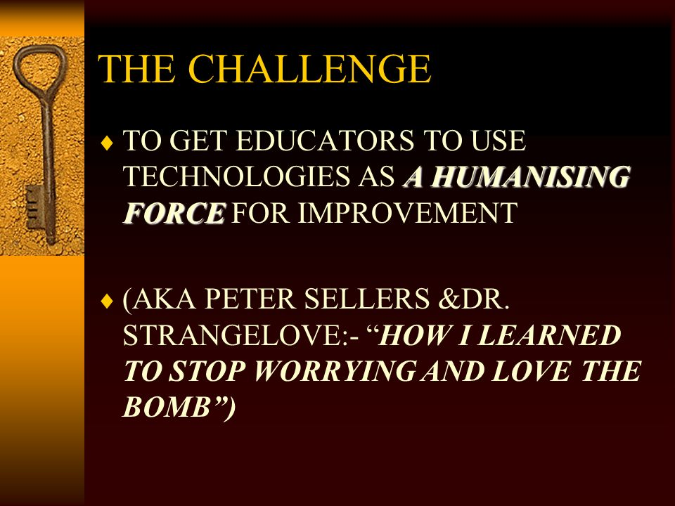 THE CHALLENGE A HUMANISING FORCE TO GET EDUCATORS TO USE TECHNOLOGIES AS A HUMANISING FORCE FOR IMPROVEMENT (AKA PETER SELLERS &DR.