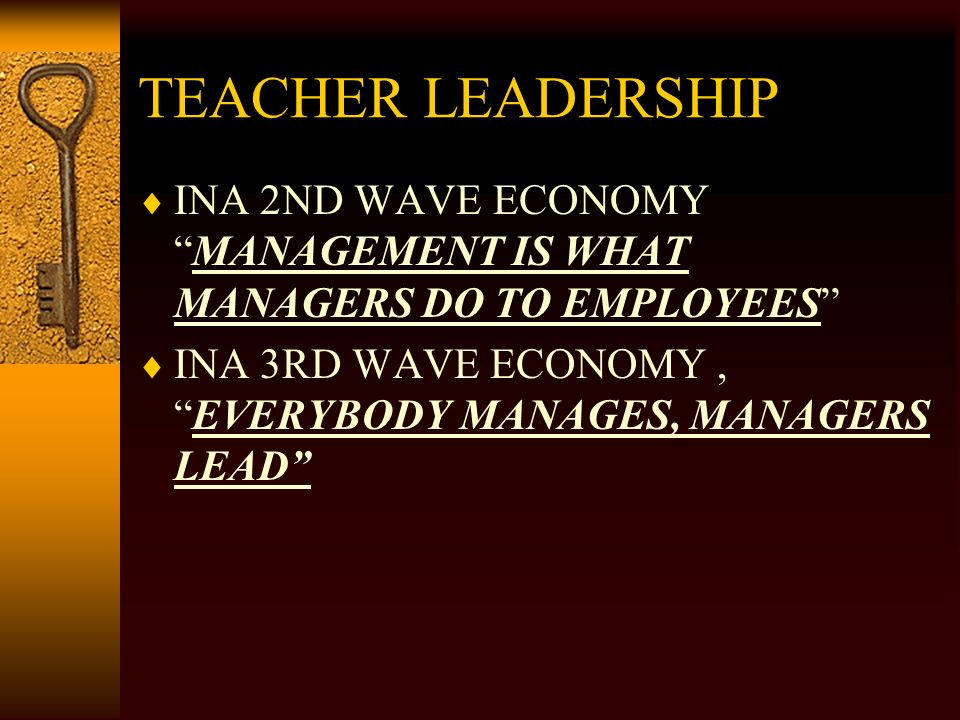 TEACHER LEADERSHIP INA 2ND WAVE ECONOMYMANAGEMENT IS WHAT MANAGERS DO TO EMPLOYEES INA 3RD WAVE ECONOMY,EVERYBODY MANAGES, MANAGERS LEAD